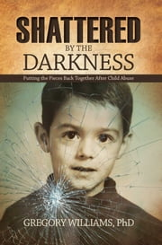 Shattered by the Darkness - Putting the Pieces Back Together after Child Abuse ebook by Dr. Gregory Williams, MD
