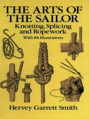 The Arts of the Sailor - Knotting, Splicing and Ropework ebook by Hervey Garrett Smith