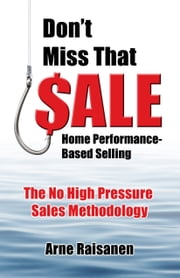 Don't Miss That Sale! Home Performance-Based Selling ebook by Arne Raisanen