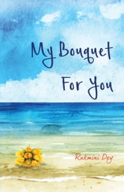My Bouquet, For You ebook by Rukmini Dey