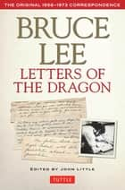 Bruce Lee: Letters of the Dragon - An Anthology of Bruce Lee's Correspondence with Family, Friends, and Fans 1958-1973 ebook by Bruce Lee, John Little