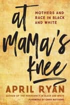 At Mama's Knee - Mothers and Race in Black and White ebook by April Ryan, Chris Matthews