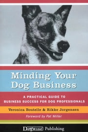 MINDING YOUR DOG BUSINESS - A PRACTICAL GUIDE TO BUSINESS SUCCESS FOR DOG PROFESSIONALS ebook by Veronica Boutelle,Rikke Jorgensen