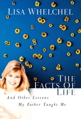 The Facts of Life - And Other Lessons My Father Taught Me ebook by Lisa Whelchel