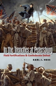 In the Trenches at Petersburg - Field Fortifications and Confederate Defeat ebook by Earl J. Hess