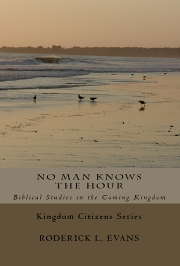 No Man Knows the Hour: Biblical Studies in the Coming Kingdom ebook by Roderick L. Evans