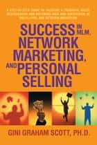 Success in MLM, Network Marketing, and Personal Selling - A Step-By-Step Guide to Creating a Powerful Sales Organization and Becoming Rich and Successful in Multi-level and Network Marketing ebook by Gini Graham Scott