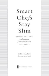 Smart Chefs Stay Slim - Lessons in Eating and Living From America's Best Chefs ebook by Allison Adato