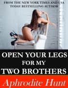 Open Your Legs for my Two Brothers ebook by Aphrodite Hunt
