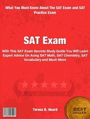 SAT Exam - With This SAT Exam Secrets Study Guide You Will Learn Expert Advice On Acing The SAT Math, SAT Chemistry, SAT Vocabulary and Much More ebook by Teresa Huard