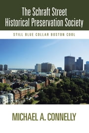 The Schraft Street Historical Preservation Society - Still Blue Collar Boston Cool ebook by Michael A. Connelly