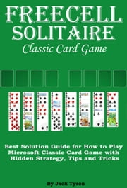 Freecell Solitaire Classic Card Games: Best Solution Guide for How to Play Microsoft Classic Card Game with Hidden Strategy, Tips and Tricks ebook by Jack Tyson