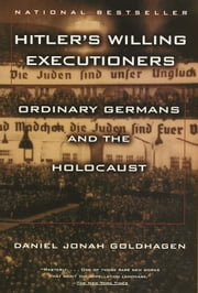 Hitler's Willing Executioners - Ordinary Germans and the Holocaust ebook by Daniel Jonah Goldhagen