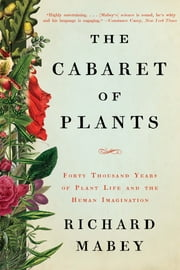 The Cabaret of Plants: Forty Thousand Years of Plant Life and the Human Imagination ebook by Richard Mabey