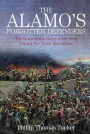 The Alamo's Forgotten Defenders - The Remarkable Story of the Irish During the Texas Revolution ebook by Phillip Thomas Tucker