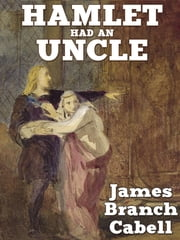 Hamlet Had an Uncle: A Comedy of Honor ebook by James Branch Cabell