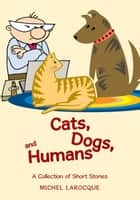 Cats, Dogs, and Humans - A Collection of Short Stories eBook by Michel Larocque
