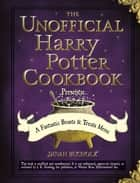 The Unofficial Harry Potter Cookbook Presents - A Fantastic Beasts & Treats Menu ebook by Dinah Bucholz