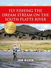 Fly Fishing the Dream Stream on the South Platte River ebook by Jon Kleis