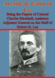 An Aide De Camp Of Lee - Being The Papers Of Colonel Charles Marshall, - Assistant Adjutant General On The Staff Of Robert E. Lee [Illustrated Edition] ebook by Colonel Charles Marshall,Major-General Sir Frederick Maurice