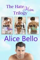 The Hate Him Trilogy ebook by Alice Bello