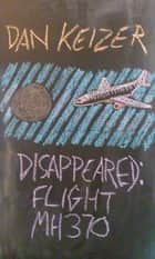 Disappeared: Flight MH370 ebook by Dan Keizer