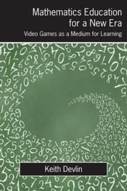 Mathematics Education for a New Era: Video Games as a Medium for Learning ebook by Devlin, Keith