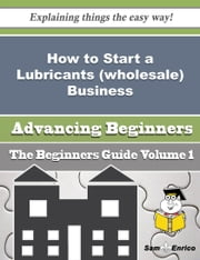 How to Start a Lubricants (wholesale) Business (Beginners Guide) ebook by Saran Gallagher,Sam Enrico
