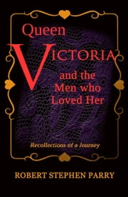 QUEEN VICTORIA - and the Men who Loved Her - Recollections of a Journey ebook by Robert Stephen Parry