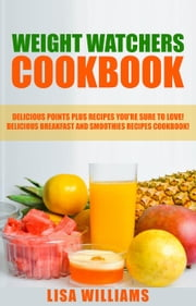 Weight Watchers Cookbook: Delicious Points Plus Breakfast And Smoothie Recipes You're Sure To Love! ebook by Lisa Williams