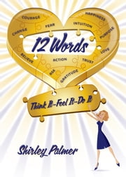 12 Words - Think It–Feel It–Do It ebook by Shirley Palmer