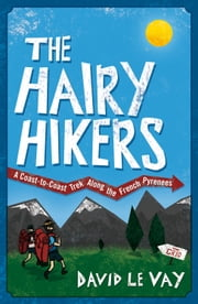 The Hairy Hikers: A Coast-to-Coast Trek Along the French Pyrenees ebook by David Le Vay