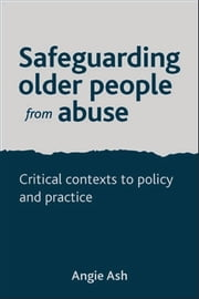 Safeguarding older people from abuse - Critical contexts to policy and practice ebook by Ash,Angie