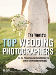 The World's Top Wedding Photographers - Ten Top Photographers Share the Secrets Behind Their Incredible Images ebook by Bill Hurter