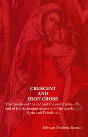 CRESCENT AND IRON CROSS: The theories of the old and the new Turks-The end of the Armenian question -The question of Syria and Palestine... ebook by Benson, Edward Frederic