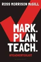 Mark. Plan. Teach. - Save time. Reduce workload. Impact learning. ebook by Ross Morrison McGill, Professor Dame Alison Peacock