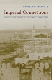 Imperial Connections - India in the Indian Ocean Arena, 1860-1920 ebook by Thomas R. Metcalf