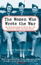 The Women Who Wrote the War - The Compelling Story of the Path-breaking Women War Correspondents of World War II ebook by Nancy Caldwell Sorel