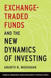 Exchange-Traded Funds and the New Dynamics of Investing ebook by Ananth N. Madhavan