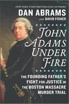 John Adams Under Fire - The Founding Father's Fight for Justice in the Boston Massacre Murder Trial ebook by David Fisher, Dan Abrams