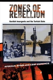 Zones of Rebellion - Kurdish Insurgents and the Turkish State ebook by Aysegul Aydin,Cem Emrence