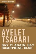 Say It Again, Say Something Else - Short Story eBook by Ayelet Tsabari