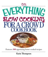The Everything Slow Cooking For A Crowd Cookbook: Features 300 Appetizing Home-cooked Recipes ebook by Katie Thompson