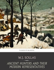 Ancient Hunters and Their Modern Representatives ebook by W.J. Sollas