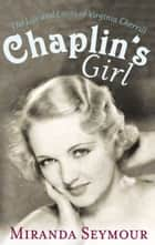 Chaplin's Girl - The Life and Loves of Virginia Cherrill eBook by Miranda Seymour