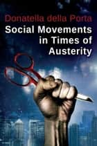 Social Movements in Times of Austerity: Bringing Capitalism Back Into Protest Analysis ebook by Donatella della Porta
