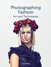 Photographing Fashion - Art and Techniques ebook by Leigh Keily