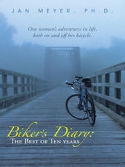 Biker's Diary: The Best of Ten Years - One woman's adventures in life, both on and off her bicycle. ebook by Jan Meyer, Ph.D.