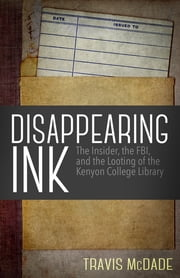 Disappearing Ink - The Insider, the FBI, and the Looting of the Kenyon College Library ebook by Travis McDade