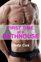First Time at a Bathhouse (First Gay Experience Erotica) eBook by Cody Cox